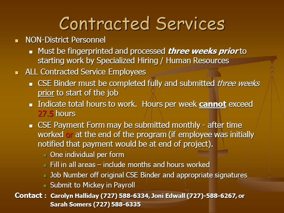 Contracted Services NON-District Personnel NON-District Personnel Must be fingerprinted and processed three weeks prior to starting work by Specialized Hiring / Human Resources Must be fingerprinted and processed three weeks prior to starting work by Specialized Hiring / Human Resources ALL Contracted Service Employees ALL Contracted Service Employees CSE Binder must be completed fully and submitted three weeks prior to start of the job CSE Binder must be completed fully and submitted three weeks prior to start of the job Indicate total hours to work.