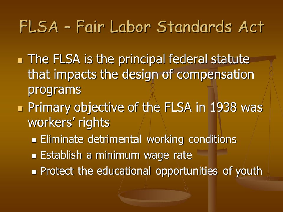 FLSA – Fair Labor Standards Act The FLSA is the principal federal statute that impacts the design of compensation programs The FLSA is the principal federal statute that impacts the design of compensation programs Primary objective of the FLSA in 1938 was workers' rights Primary objective of the FLSA in 1938 was workers' rights Eliminate detrimental working conditions Eliminate detrimental working conditions Establish a minimum wage rate Establish a minimum wage rate Protect the educational opportunities of youth Protect the educational opportunities of youth