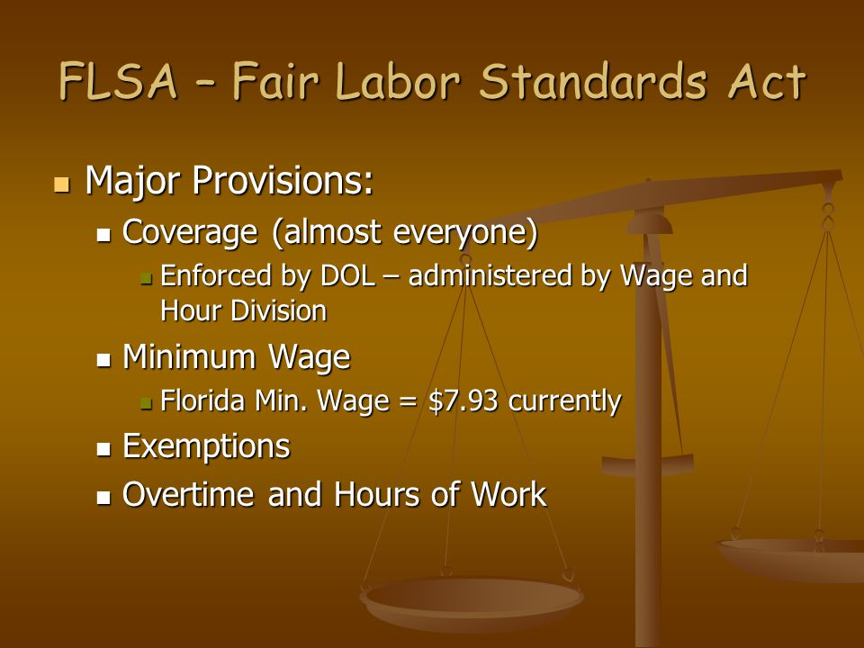 FLSA – Fair Labor Standards Act Major Provisions: Major Provisions: Coverage (almost everyone) Coverage (almost everyone) Enforced by DOL – administered by Wage and Hour Division Enforced by DOL – administered by Wage and Hour Division Minimum Wage Minimum Wage Florida Min.