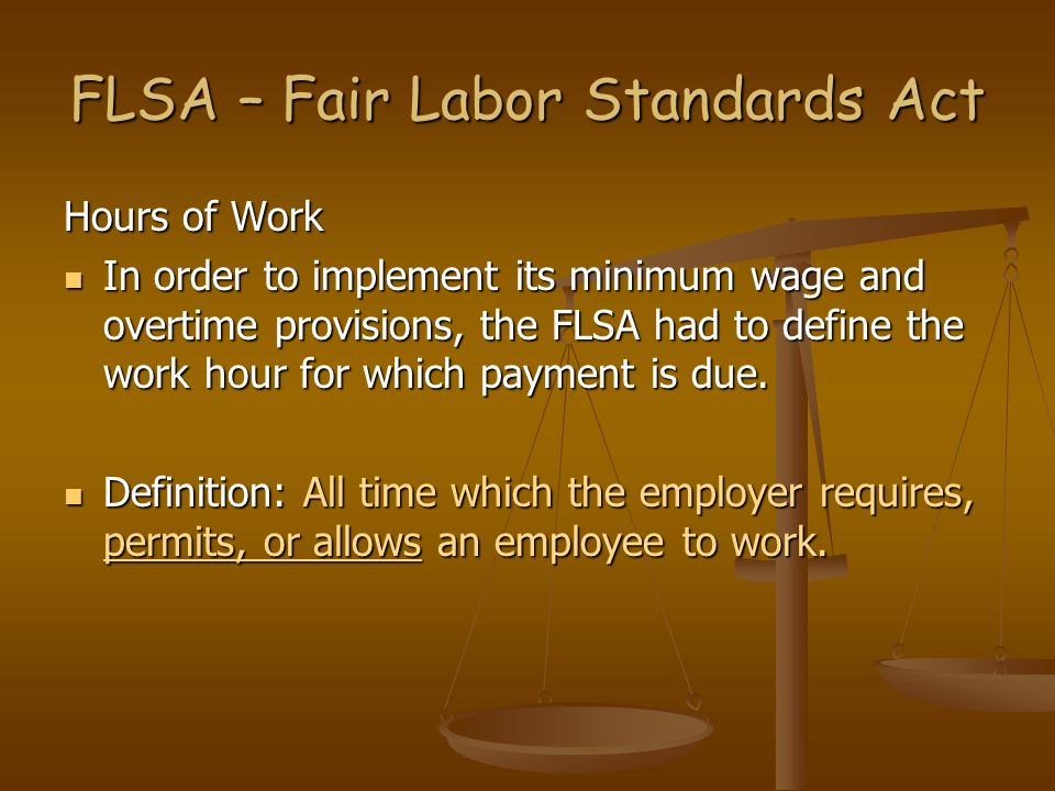 FLSA – Fair Labor Standards Act Hours of Work In order to implement its minimum wage and overtime provisions, the FLSA had to define the work hour for
