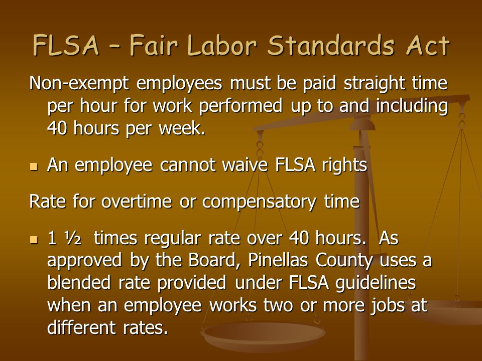 Non-exempt employees must be paid straight time per hour for work performed up to and including 40 hours per week. An employee cannot waive FLSA right