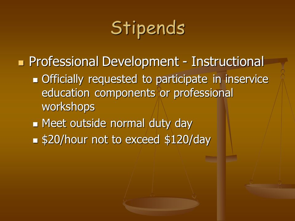 Stipends Professional Development - Instructional Professional Development - Instructional Officially requested to participate in inservice education components or professional workshops Officially requested to participate in inservice education components or professional workshops Meet outside normal duty day Meet outside normal duty day $20/hour not to exceed $120/day $20/hour not to exceed $120/day