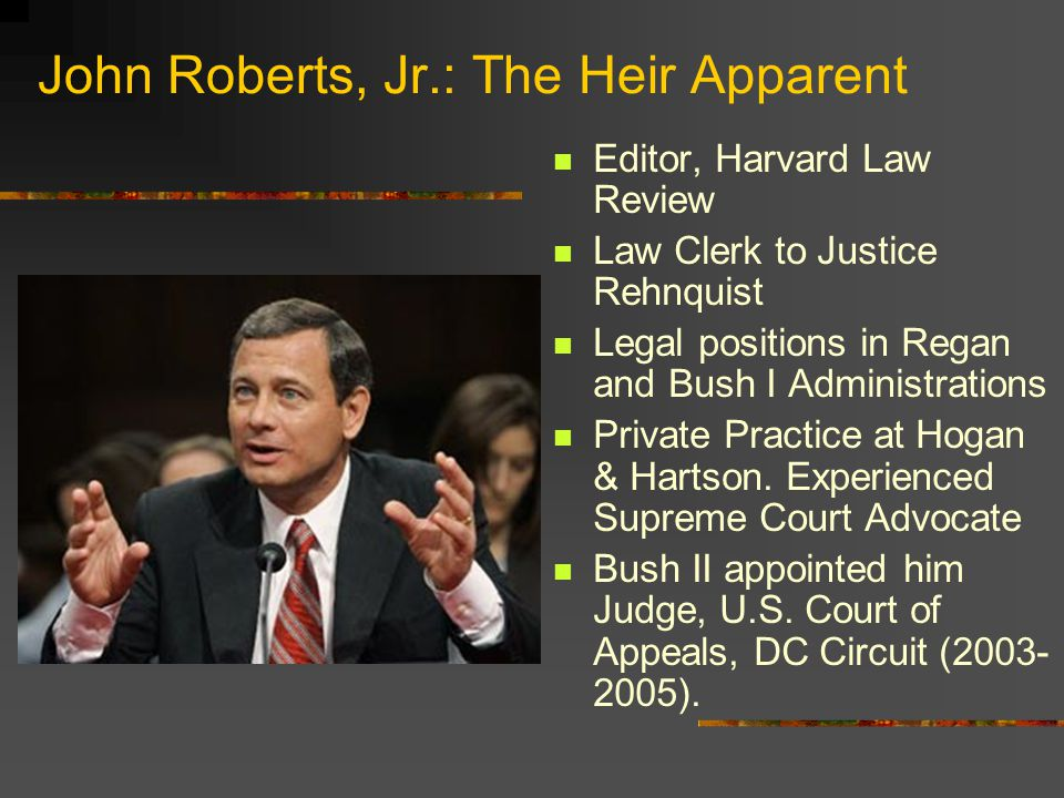 John Roberts, Jr.: The Heir Apparent Editor, Harvard Law Review Law Clerk to Justice Rehnquist Legal positions in Regan and Bush I Administrations Private Practice at Hogan & Hartson.