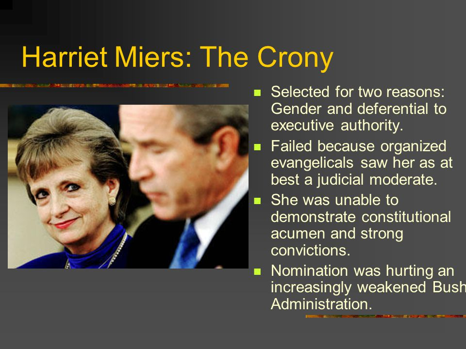Harriet Miers: The Crony Selected for two reasons: Gender and deferential to executive authority.