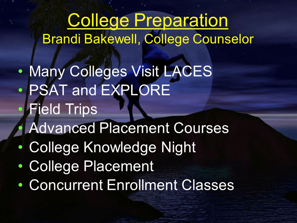 16 College Preparation Brandi Bakewell, College Counselor Many Colleges Visit LACES PSAT and EXPLORE Field Trips Advanced Placement Courses College Knowledge Night College Placement Concurrent Enrollment Classes