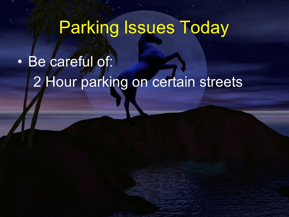25 Parking Issues Today Be careful of: 2 Hour parking on certain streets