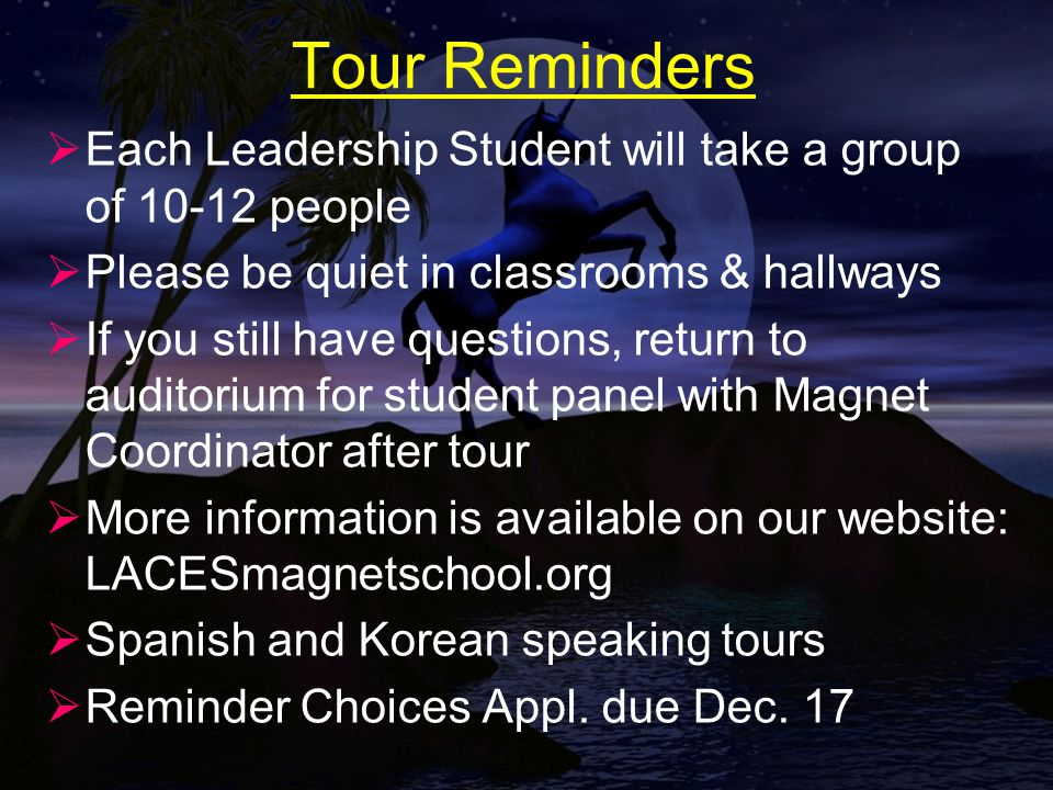 Tour Reminders  Each Leadership Student will take a group of 10-12 people  Please be quiet in classrooms & hallways  If you still have questions, return to auditorium for student panel with Magnet Coordinator after tour  More information is available on our website: LACESmagnetschool.org  Spanish and Korean speaking tours  Reminder Choices Appl.
