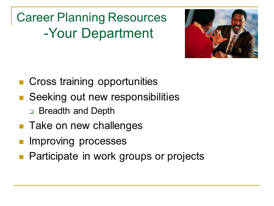 Career Planning Resources -Your Department Cross training opportunities Seeking out new responsibilities  Breadth and Depth Take on new challenges Improving processes Participate in work groups or projects