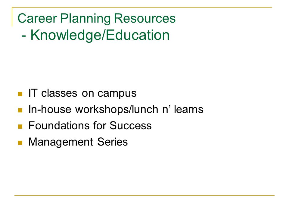 Career Planning Resources - Knowledge/Education IT classes on campus In-house workshops/lunch n' learns Foundations for Success Management Series