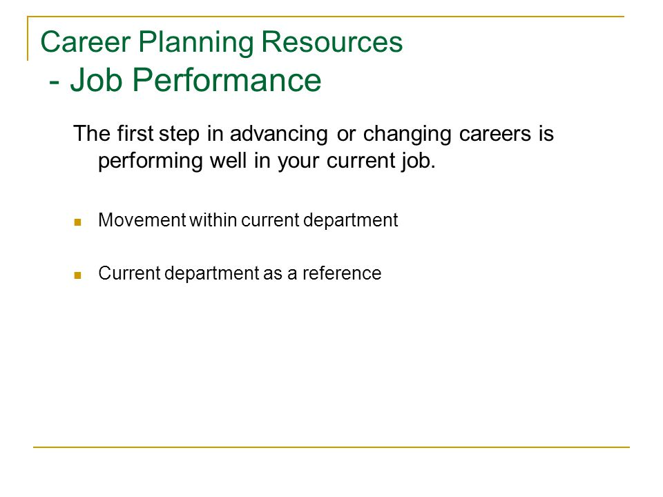 Career Planning Resources - Job Performance The first step in advancing or changing careers is performing well in your current job. Movement within cu