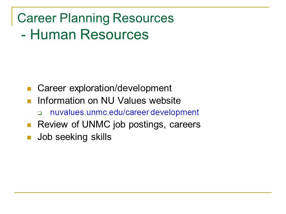 Career Planning Resources - Human Resources Career exploration/development Information on NU Values website  nuvalues.unmc.edu/career development Review of UNMC job postings, careers Job seeking skills