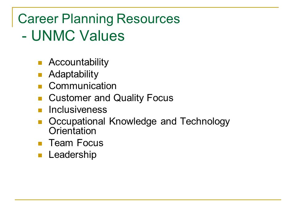 Career Planning Resources - UNMC Values Accountability Adaptability Communication Customer and Quality Focus Inclusiveness Occupational Knowledge and Technology Orientation Team Focus Leadership