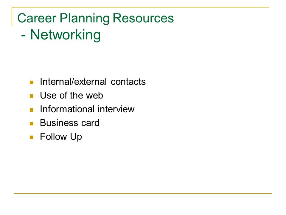 Career Planning Resources - Networking Internal/external contacts Use of the web Informational interview Business card Follow Up
