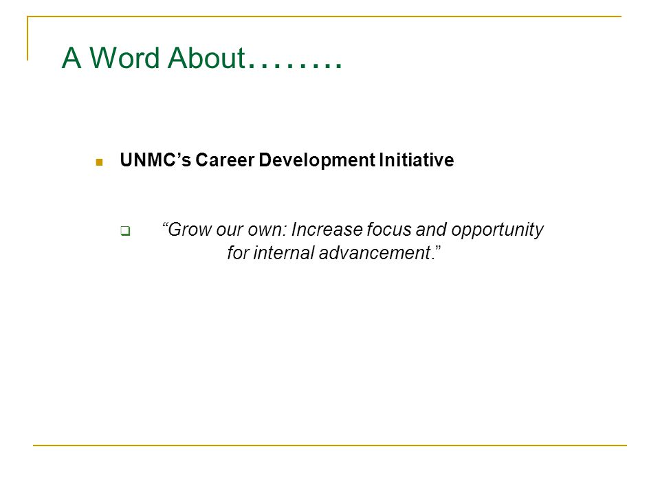 """UNMC's Career Development Initiative  """"Grow our own: Increase focus and opportunity for internal advancement."""" A Word About …….."""