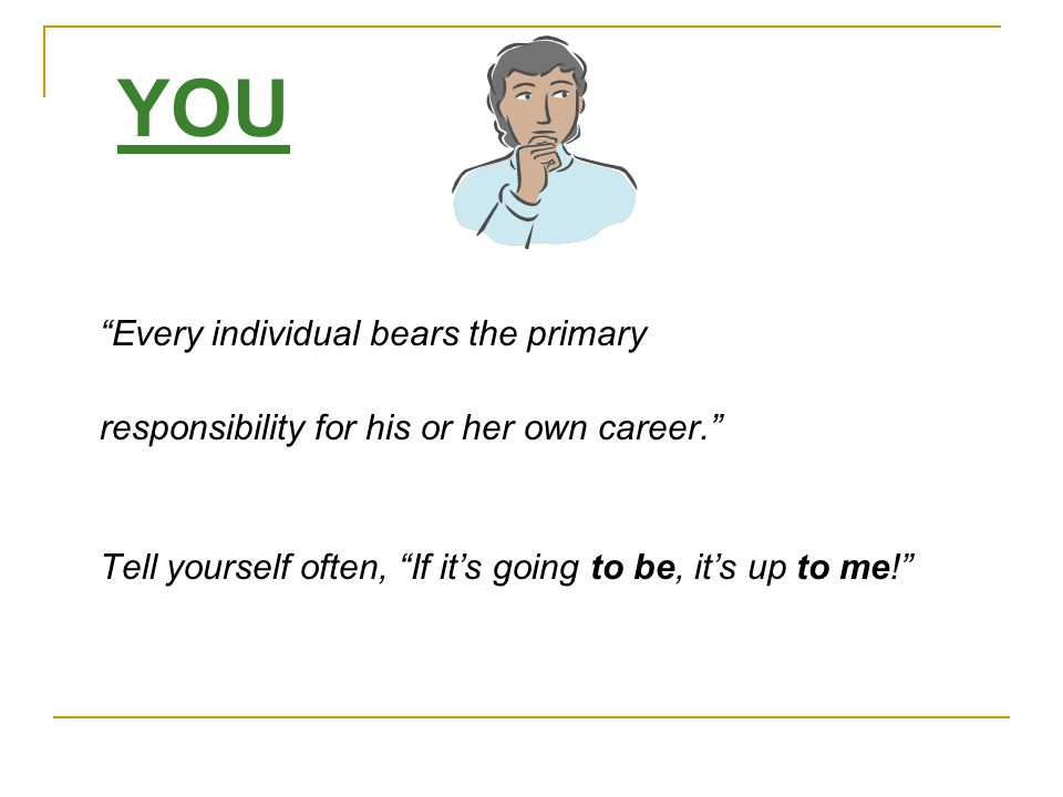 """YOU """"Every individual bears the primary responsibility for his or her own career."""" Tell yourself often, """"If it's going to be, it's up to me!"""""""