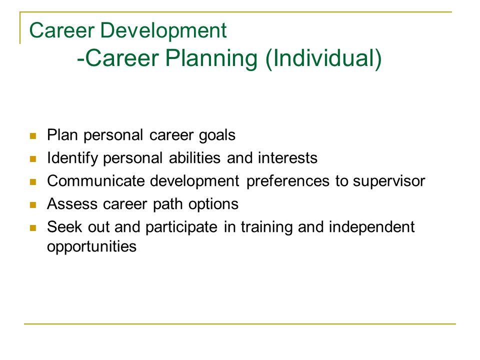 Career Development -Career Planning (Individual) Plan personal career goals Identify personal abilities and interests Communicate development preferen
