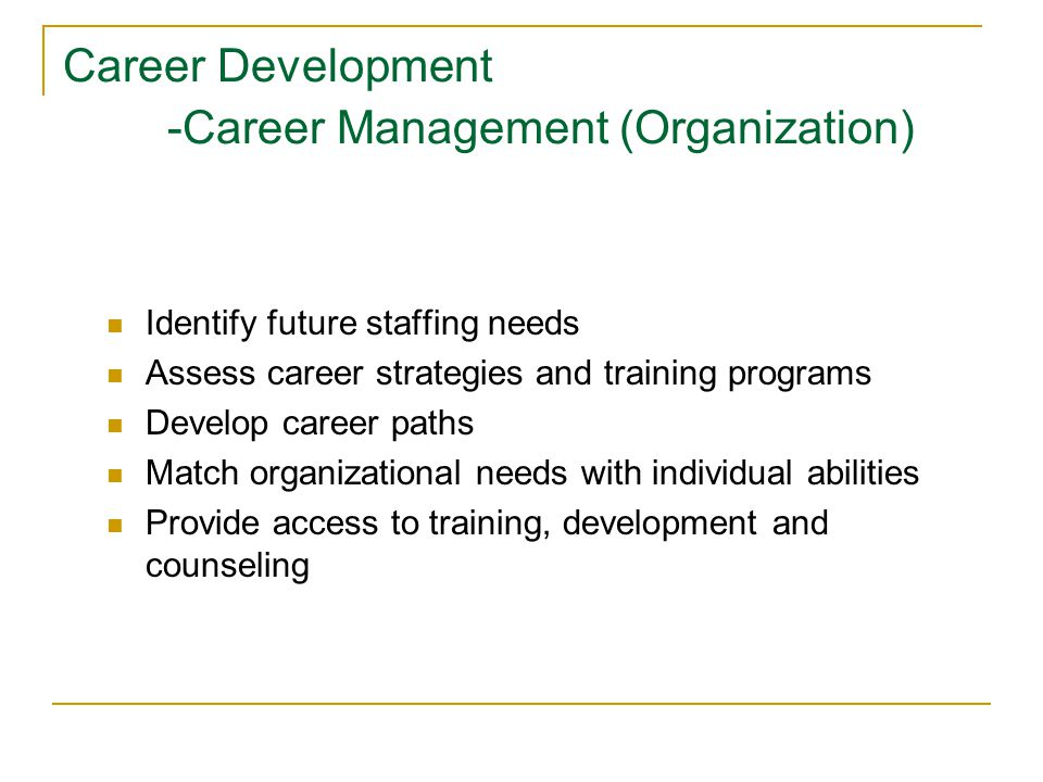 Career Development -Career Management (Organization) Identify future staffing needs Assess career strategies and training programs Develop career paths Match organizational needs with individual abilities Provide access to training, development and counseling