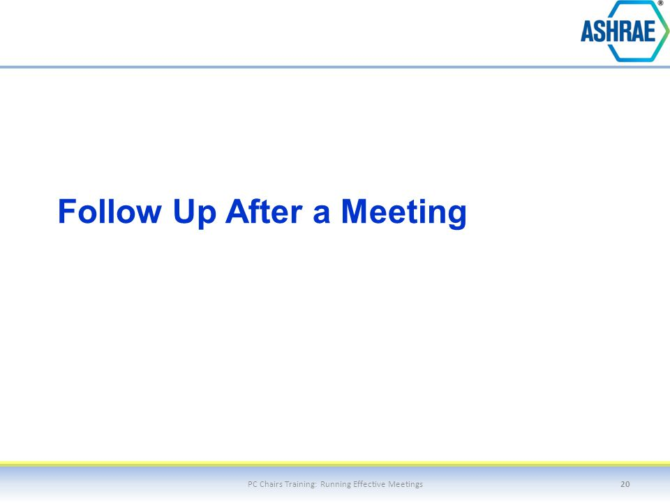 Follow Up After a Meeting PC Chairs Training: Running Effective Meetings20