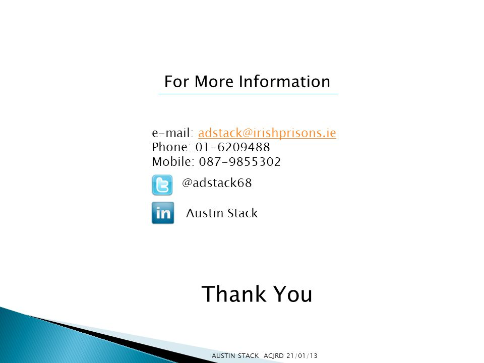 For More Information e-mail: adstack@irishprisons.ieadstack@irishprisons.ie Phone: 01-6209488 Mobile: 087-9855302 @adstack68 Austin Stack Thank You