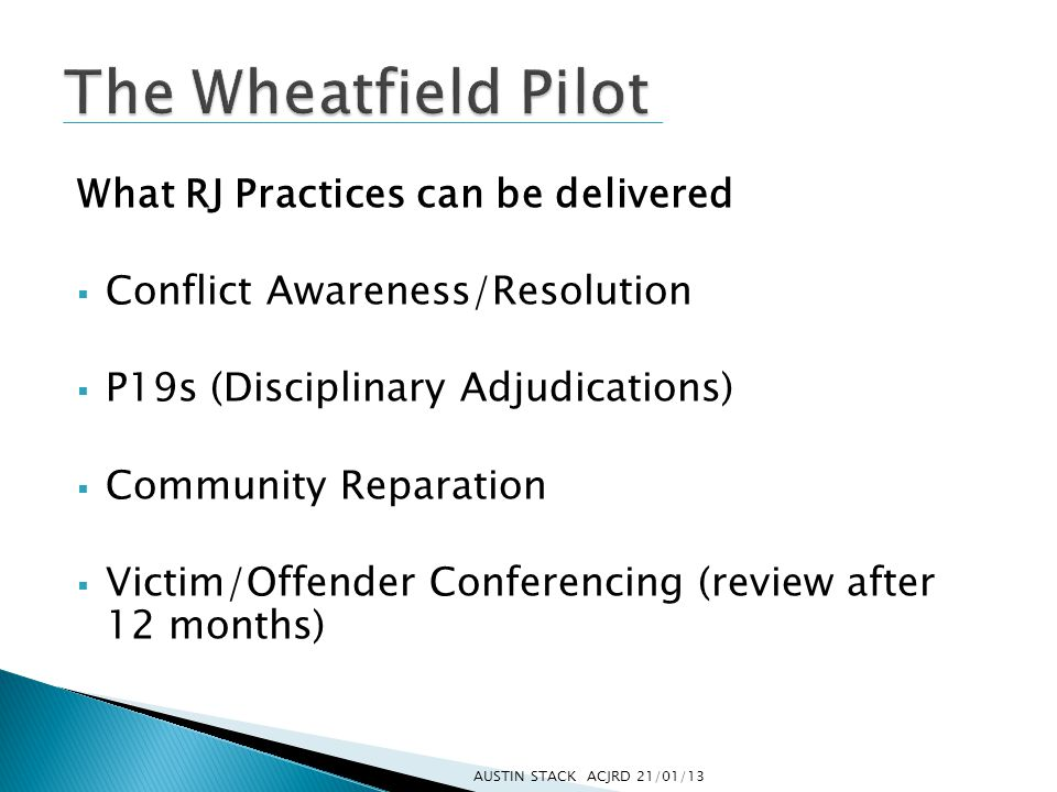 What RJ Practices can be delivered  Conflict Awareness/Resolution  P19s (Disciplinary Adjudications)  Community Reparation  Victim/Offender Conferencing (review after 12 months) AUSTIN STACK ACJRD 21/01/13