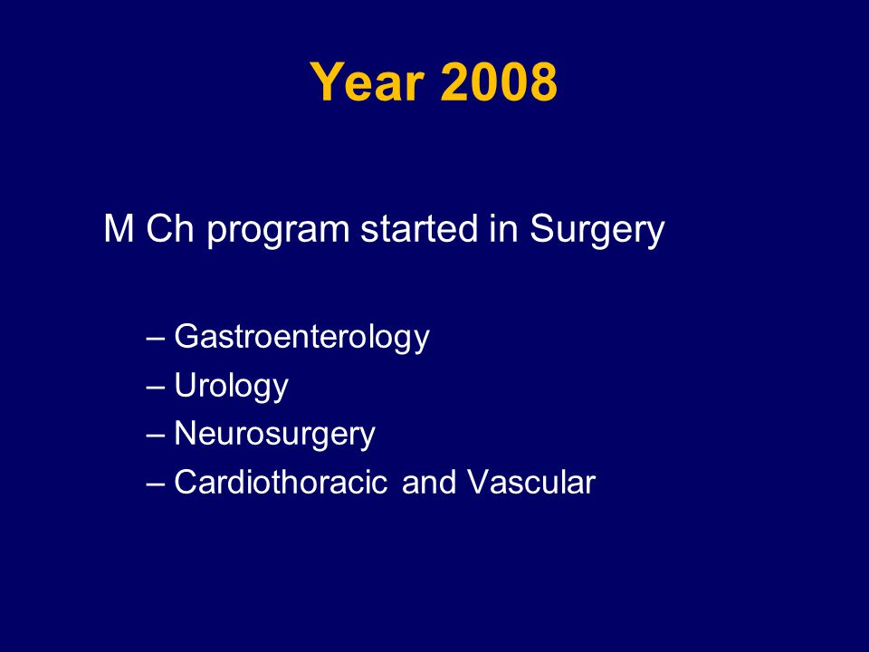 Year 2008 M Ch program started in Surgery –Gastroenterology –Urology –Neurosurgery –Cardiothoracic and Vascular