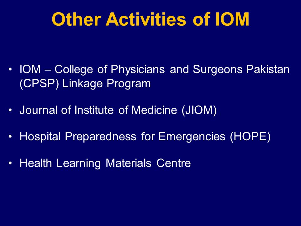 Other Activities of IOM IOM – College of Physicians and Surgeons Pakistan (CPSP) Linkage Program Journal of Institute of Medicine (JIOM) Hospital Preparedness for Emergencies (HOPE) Health Learning Materials Centre