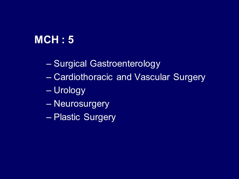 MCH : 5 –Surgical Gastroenterology –Cardiothoracic and Vascular Surgery –Urology –Neurosurgery –Plastic Surgery