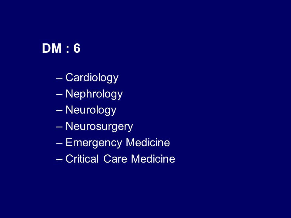 DM : 6 –Cardiology –Nephrology –Neurology –Neurosurgery –Emergency Medicine –Critical Care Medicine