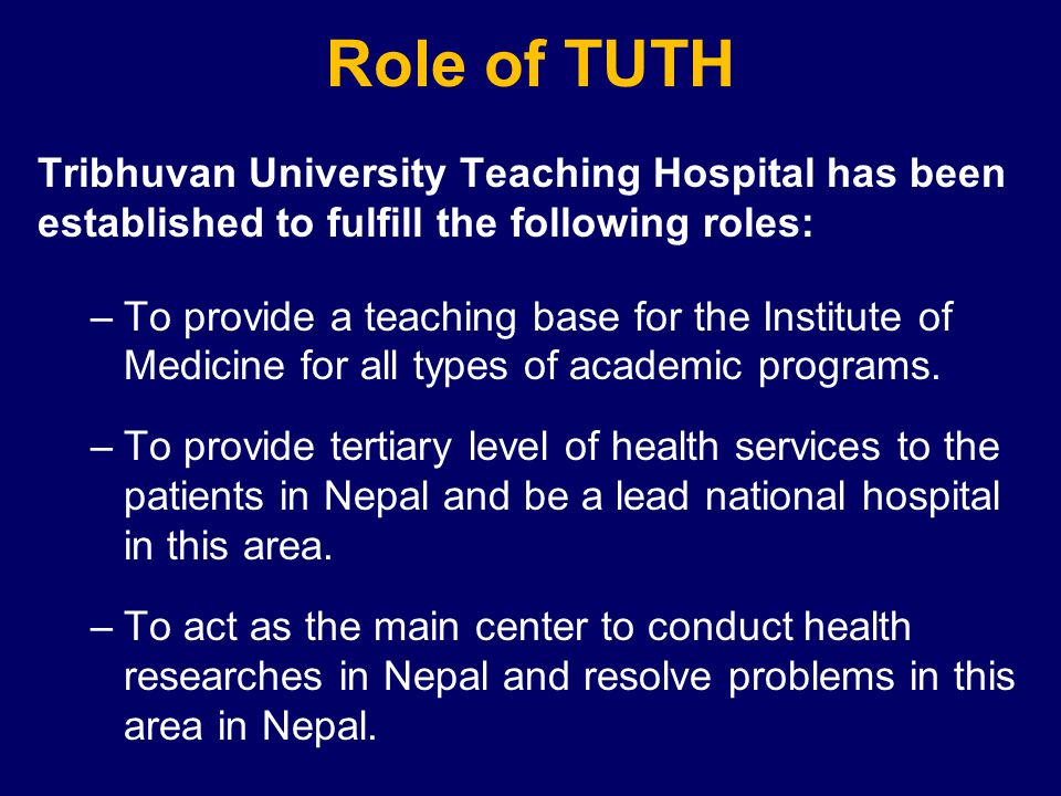 Role of TUTH Tribhuvan University Teaching Hospital has been established to fulfill the following roles: –To provide a teaching base for the Institute of Medicine for all types of academic programs.