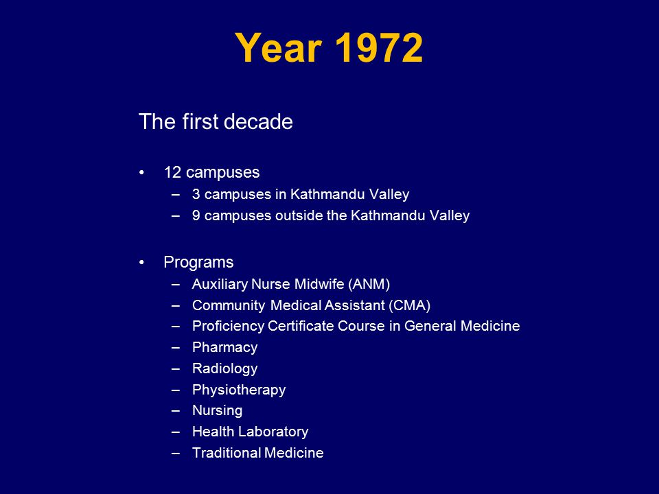 Year 1972 The first decade 12 campuses –3 campuses in Kathmandu Valley –9 campuses outside the Kathmandu Valley Programs –Auxiliary Nurse Midwife (ANM) –Community Medical Assistant (CMA) –Proficiency Certificate Course in General Medicine –Pharmacy –Radiology –Physiotherapy –Nursing –Health Laboratory –Traditional Medicine