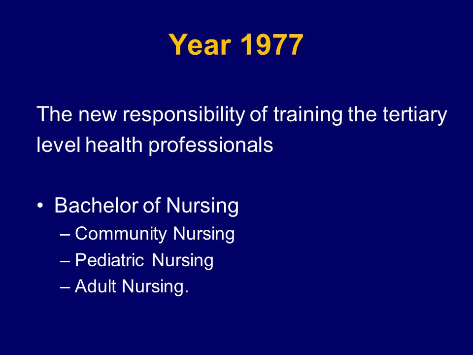 Year 1977 The new responsibility of training the tertiary level health professionals Bachelor of Nursing –Community Nursing –Pediatric Nursing –Adult Nursing.