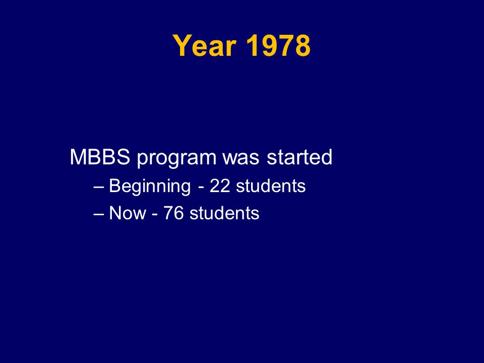 Year 1978 MBBS program was started –Beginning - 22 students –Now - 76 students