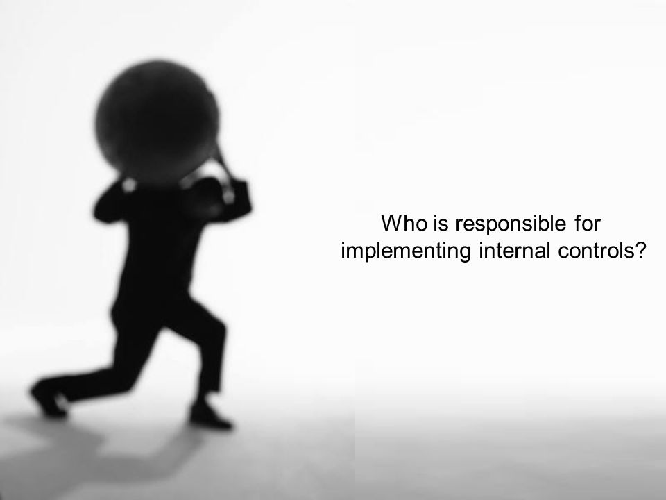 Who is responsible for implementing internal controls?