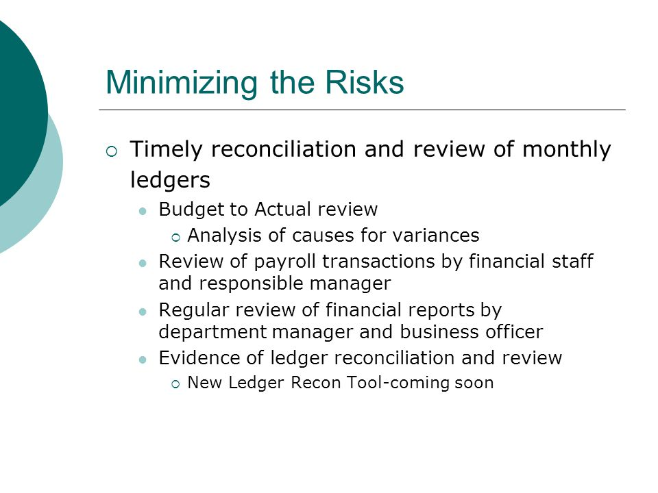 Minimizing the Risks  Timely reconciliation and review of monthly ledgers Budget to Actual review  Analysis of causes for variances Review of payroll transactions by financial staff and responsible manager Regular review of financial reports by department manager and business officer Evidence of ledger reconciliation and review  New Ledger Recon Tool-coming soon