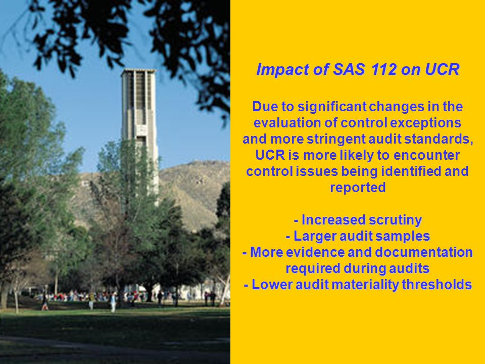 Impact of SAS 112 on UCR Due to significant changes in the evaluation of control exceptions and more stringent audit standards, UCR is more likely to encounter control issues being identified and reported - Increased scrutiny - Larger audit samples - More evidence and documentation required during audits - Lower audit materiality thresholds