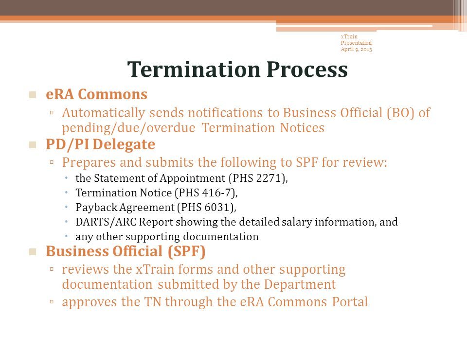 Termination Process eRA Commons ▫ Automatically sends notifications to Business Official (BO) of pending/due/overdue Termination Notices PD/PI Delegate ▫ Prepares and submits the following to SPF for review:  the Statement of Appointment (PHS 2271),  Termination Notice (PHS 416-7),  Payback Agreement (PHS 6031),  DARTS/ARC Report showing the detailed salary information, and  any other supporting documentation Business Official (SPF) ▫ reviews the xTrain forms and other supporting documentation submitted by the Department ▫ approves the TN through the eRA Commons Portal xTrain Presentation, April 9, 2013