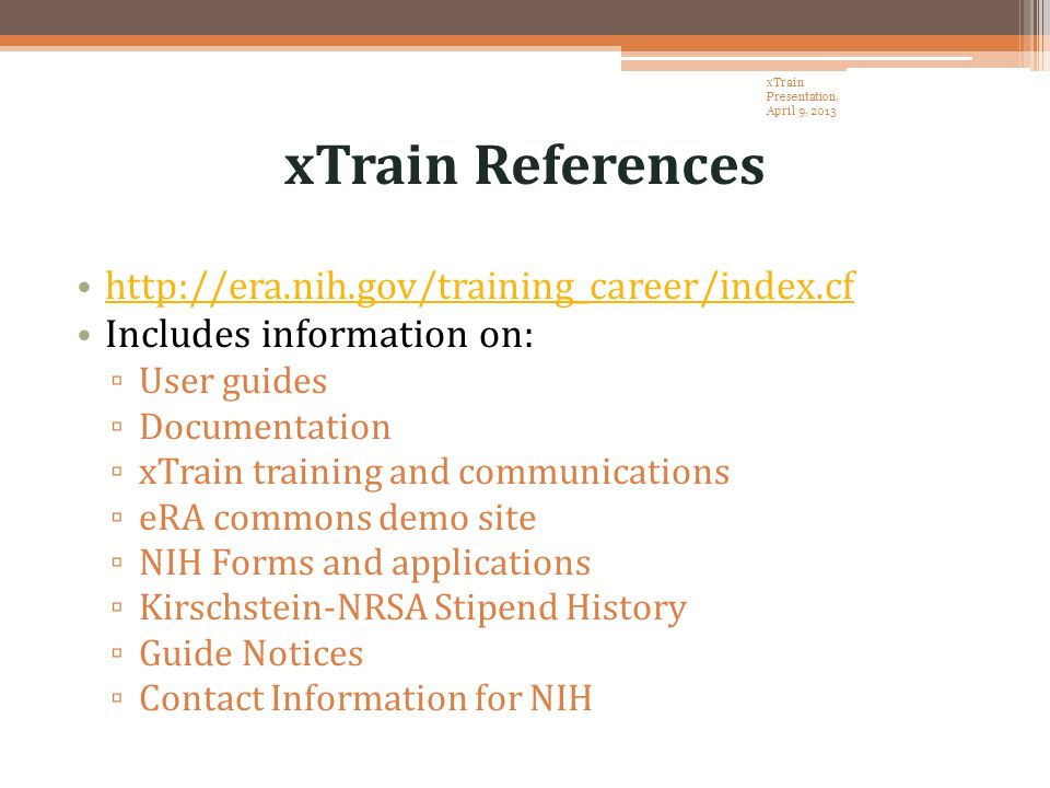 xTrain References http://era.nih.gov/training_career/index.cf Includes information on: ▫ User guides ▫ Documentation ▫ xTrain training and communications ▫ eRA commons demo site ▫ NIH Forms and applications ▫ Kirschstein-NRSA Stipend History ▫ Guide Notices ▫ Contact Information for NIH xTrain Presentation, April 9, 2013