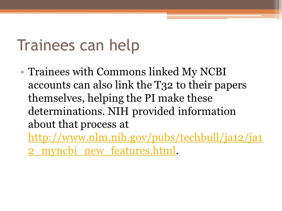 Trainees can help Trainees with Commons linked My NCBI accounts can also link the T32 to their papers themselves, helping the PI make these determinations.