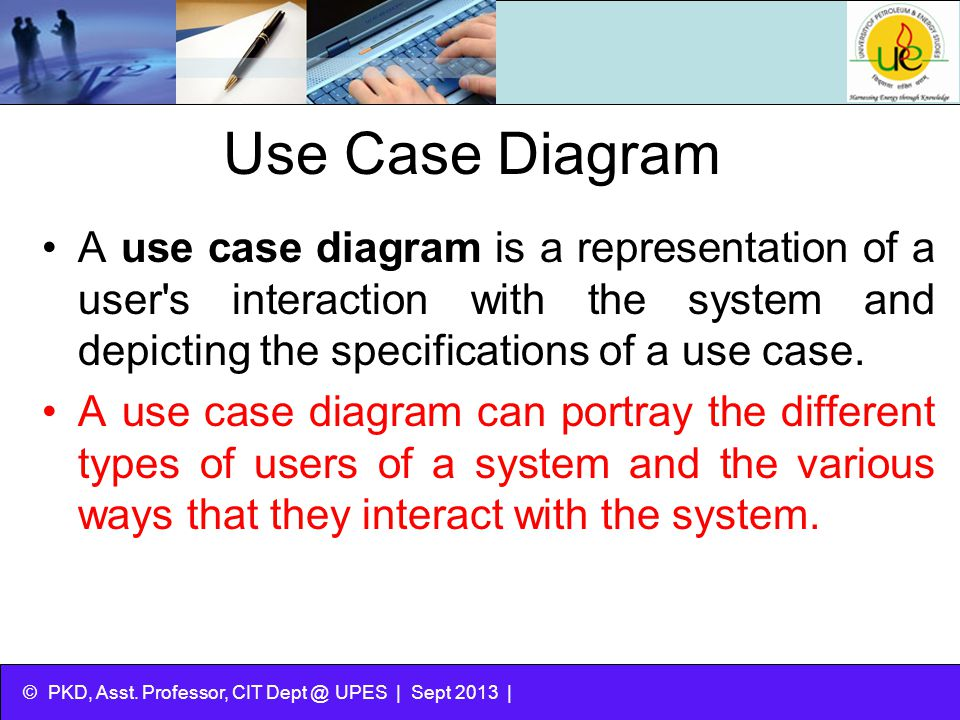 © PKD, Asst. Professor, CIT Dept @ UPES | Sept 2013 | Use Case Diagram A use case diagram is a representation of a user's interaction with the system