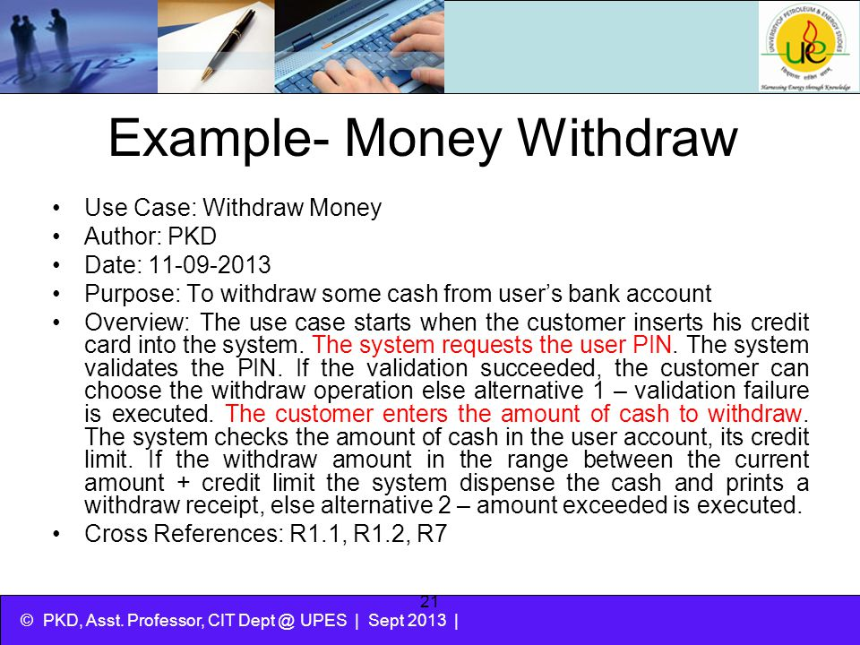 © PKD, Asst. Professor, CIT Dept @ UPES | Sept 2013 | 21 Example- Money Withdraw Use Case: Withdraw Money Author: PKD Date: 11-09-2013 Purpose: To wit