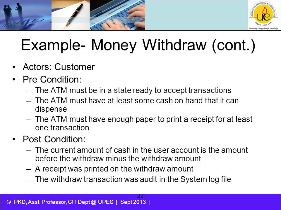 © PKD, Asst. Professor, CIT Dept @ UPES | Sept 2013 | 22 Example- Money Withdraw (cont.) Actors: Customer Pre Condition: –The ATM must be in a state r