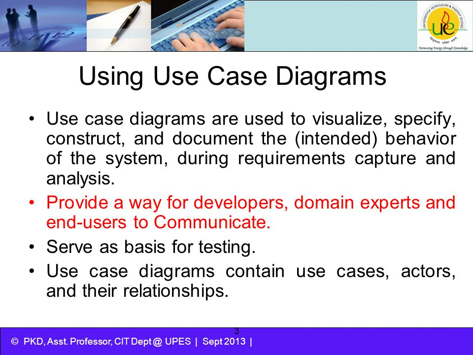 © PKD, Asst. Professor, CIT Dept @ UPES | Sept 2013 | 3 Using Use Case Diagrams Use case diagrams are used to visualize, specify, construct, and docum