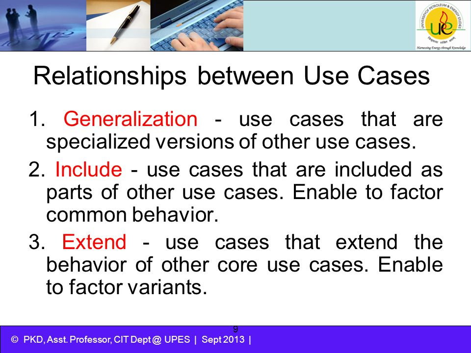 © PKD, Asst. Professor, CIT Dept @ UPES | Sept 2013 | 9 Relationships between Use Cases 1. Generalization - use cases that are specialized versions of