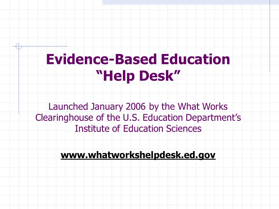 "Evidence-Based Education ""Help Desk"" Launched January 2006 by the What Works Clearinghouse of the U.S. Education Department's Institute of Education S"