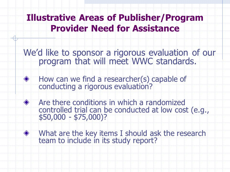 Illustrative Areas of Publisher/Program Provider Need for Assistance We'd like to sponsor a rigorous evaluation of our program that will meet WWC stan
