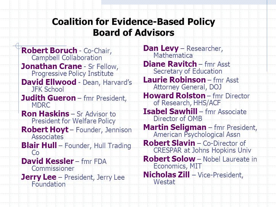 Coalition for Evidence-Based Policy Board of Advisors Robert Boruch - Co-Chair, Campbell Collaboration Jonathan Crane - Sr Fellow, Progressive Policy