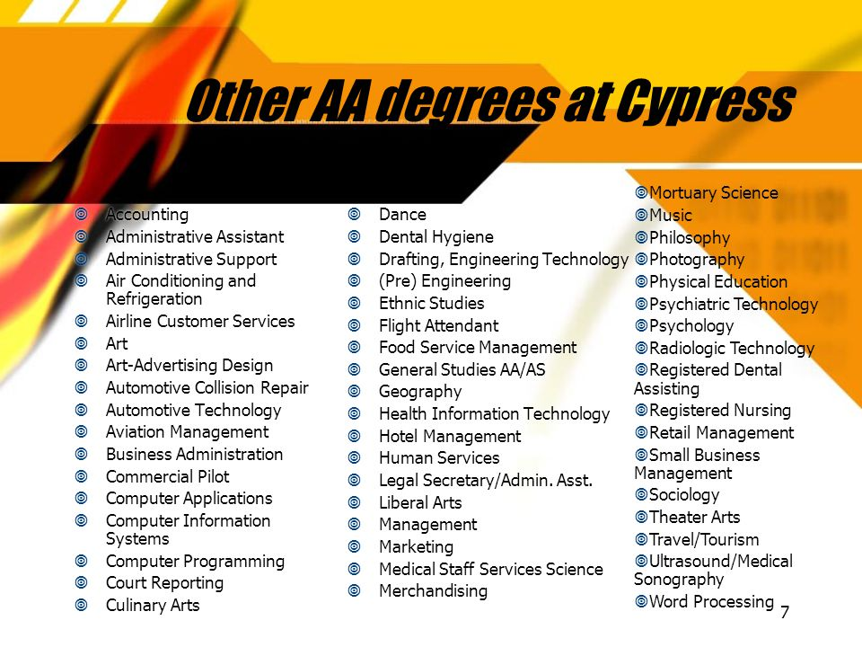 7 Other AA degrees at Cypress  Accounting  Administrative Assistant  Administrative Support  Air Conditioning and Refrigeration  Airline Customer Services  Art  Art-Advertising Design  Automotive Collision Repair  Automotive Technology  Aviation Management  Business Administration  Commercial Pilot  Computer Applications  Computer Information Systems  Computer Programming  Court Reporting  Culinary Arts  Accounting  Administrative Assistant  Administrative Support  Air Conditioning and Refrigeration  Airline Customer Services  Art  Art-Advertising Design  Automotive Collision Repair  Automotive Technology  Aviation Management  Business Administration  Commercial Pilot  Computer Applications  Computer Information Systems  Computer Programming  Court Reporting  Culinary Arts  Dance  Dental Hygiene  Drafting, Engineering Technology  (Pre) Engineering  Ethnic Studies  Flight Attendant  Food Service Management  General Studies AA/AS  Geography  Health Information Technology  Hotel Management  Human Services  Legal Secretary/Admin.