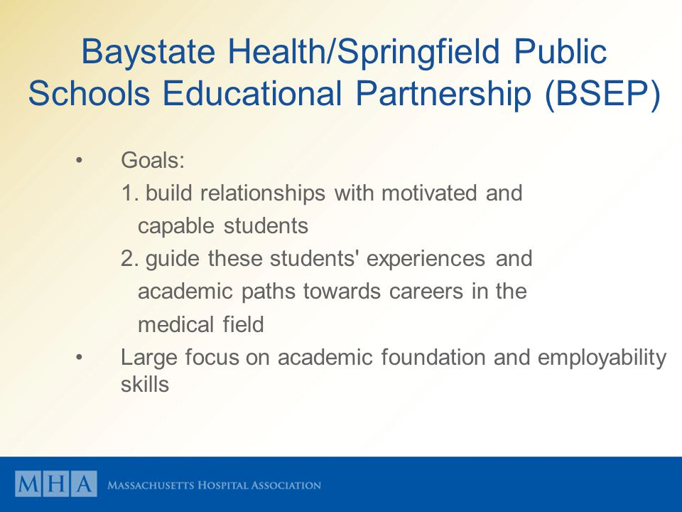 Baystate Health/Springfield Public Schools Educational Partnership (BSEP) Goals: 1. build relationships with motivated and capable students 2. guide t