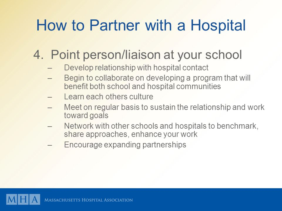 How to Partner with a Hospital 4. Point person/liaison at your school –Develop relationship with hospital contact –Begin to collaborate on developing