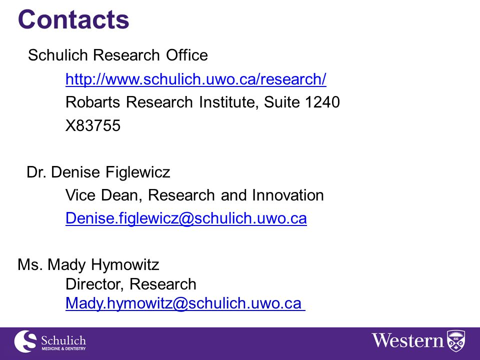Contacts Schulich Research Office http://www.schulich.uwo.ca/research/ Robarts Research Institute, Suite 1240 X83755 Dr. Denise Figlewicz Vice Dean, R
